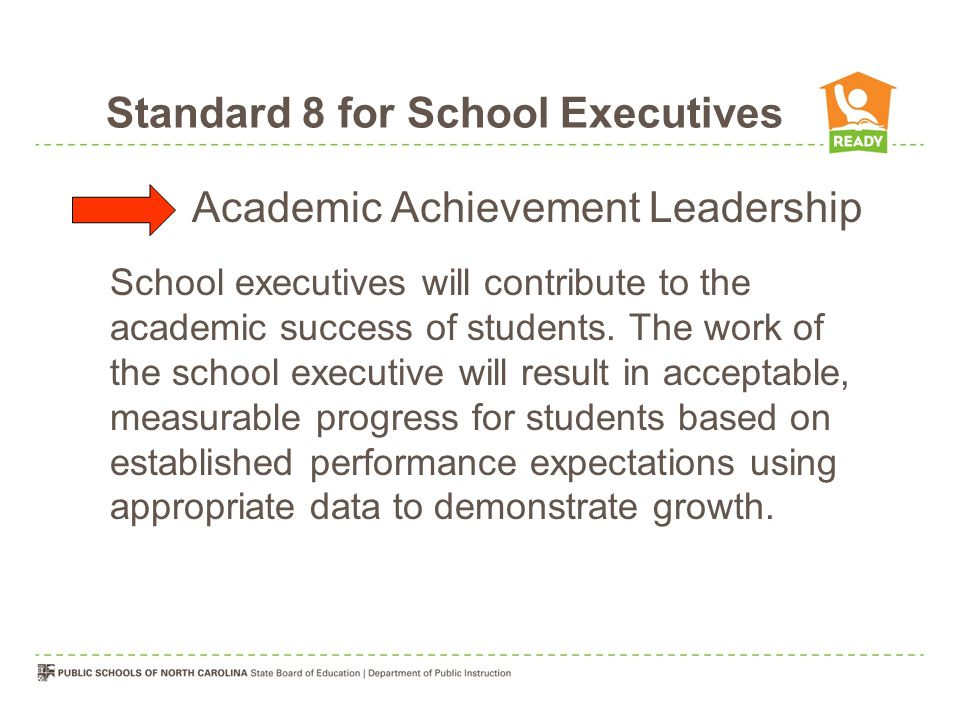 Standard 8 for School Executives Academic Achievement Leadership School executives will contribute to the academic success of students.