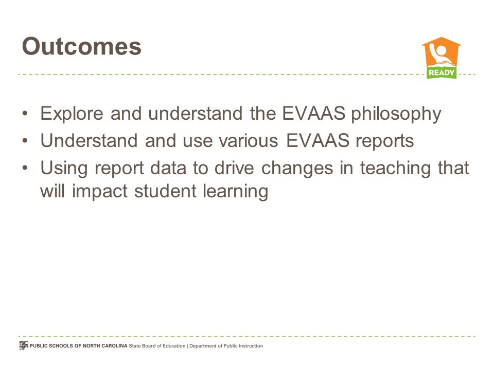 Outcomes Explore and understand the EVAAS philosophy Understand and use various EVAAS reports Using report data to drive changes in teaching that will impact student learning