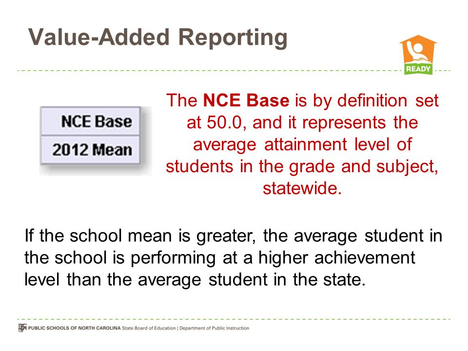 Value-Added Reporting The NCE Base is by definition set at 50.0, and it represents the average attainment level of students in the grade and subject, statewide.