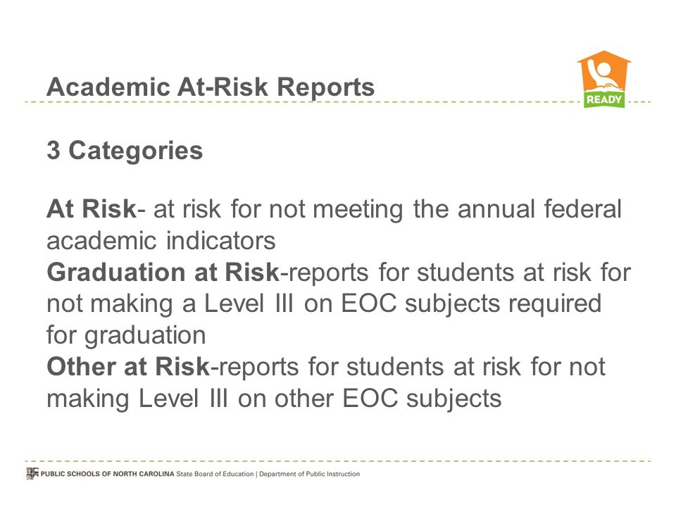 3 Categories At Risk- at risk for not meeting the annual federal academic indicators Graduation at Risk-reports for students at risk for not making a Level III on EOC subjects required for graduation Other at Risk-reports for students at risk for not making Level III on other EOC subjects