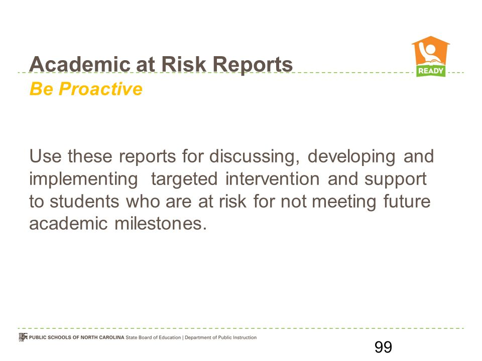 Academic at Risk Reports Be Proactive Use these reports for discussing, developing and implementing targeted intervention and support to students who are at risk for not meeting future academic milestones.