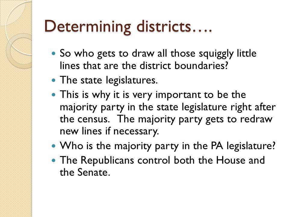 Determining districts…. So who gets to draw all those squiggly little lines that are the district boundaries? The state legislatures. This is why it i