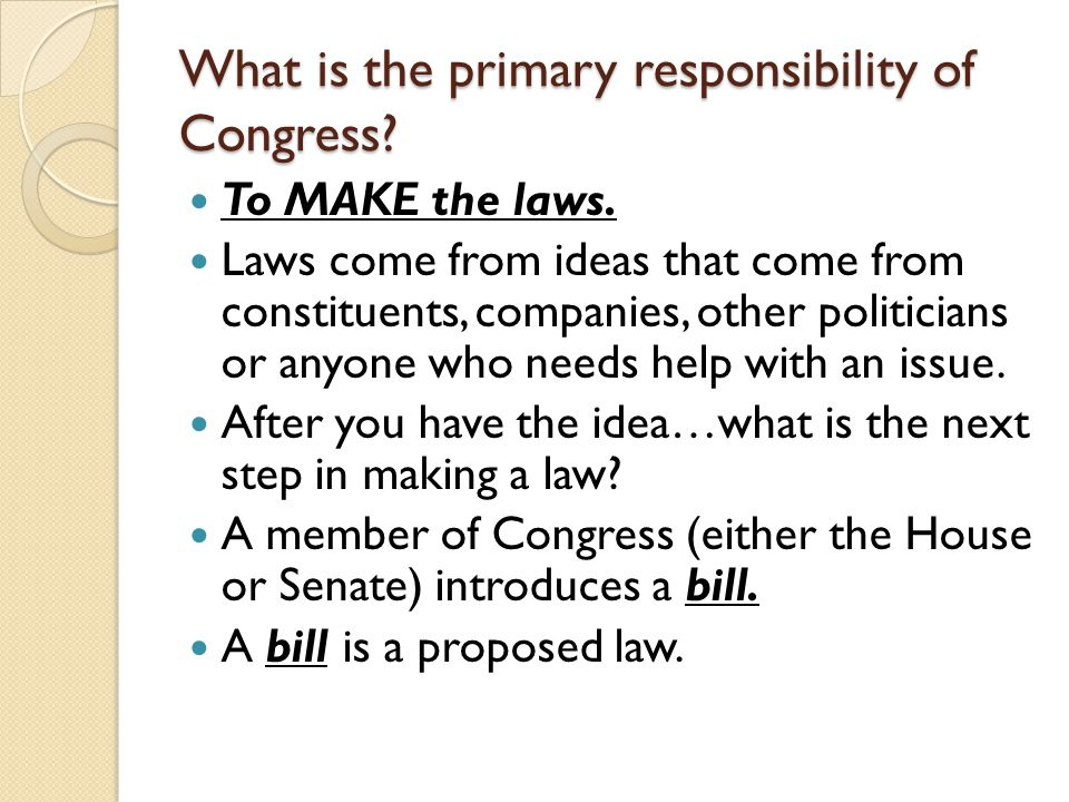 What is the primary responsibility of Congress? To MAKE the laws. Laws come from ideas that come from constituents, companies, other politicians or an