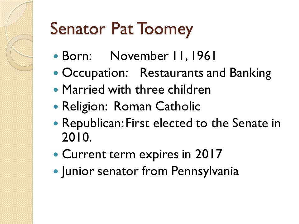 Senator Pat Toomey Born:November 11, 1961 Occupation:Restaurants and Banking Married with three children Religion: Roman Catholic Republican: First el