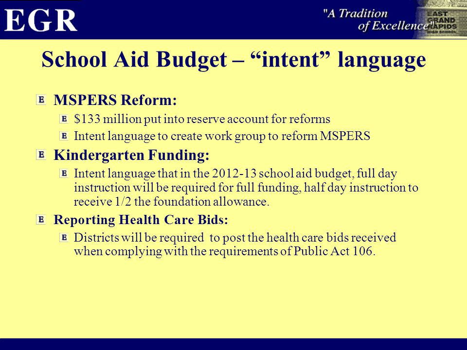School Aid Budget – intent language MSPERS Reform: $133 million put into reserve account for reforms Intent language to create work group to reform MSPERS Kindergarten Funding: Intent language that in the 2012-13 school aid budget, full day instruction will be required for full funding, half day instruction to receive 1/2 the foundation allowance.