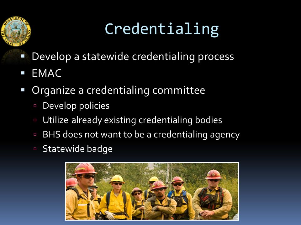 Credentialing  Develop a statewide credentialing process  EMAC  Organize a credentialing committee  Develop policies  Utilize already existing credentialing bodies  BHS does not want to be a credentialing agency  Statewide badge