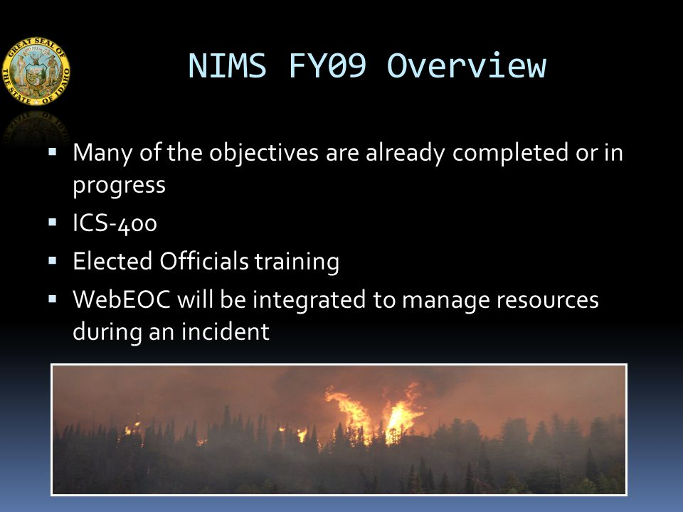 NIMS FY09 Overview  Many of the objectives are already completed or in progress  ICS-400  Elected Officials training  WebEOC will be integrated to manage resources during an incident