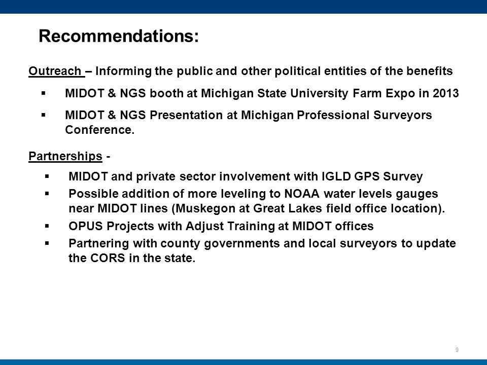 9 Recommendations: Outreach – Informing the public and other political entities of the benefits  MIDOT & NGS booth at Michigan State University Farm Expo in 2013  MIDOT & NGS Presentation at Michigan Professional Surveyors Conference.