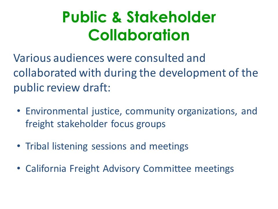 Public & Stakeholder Collaboration Various audiences were consulted and collaborated with during the development of the public review draft: Environmental justice, community organizations, and freight stakeholder focus groups Tribal listening sessions and meetings California Freight Advisory Committee meetings