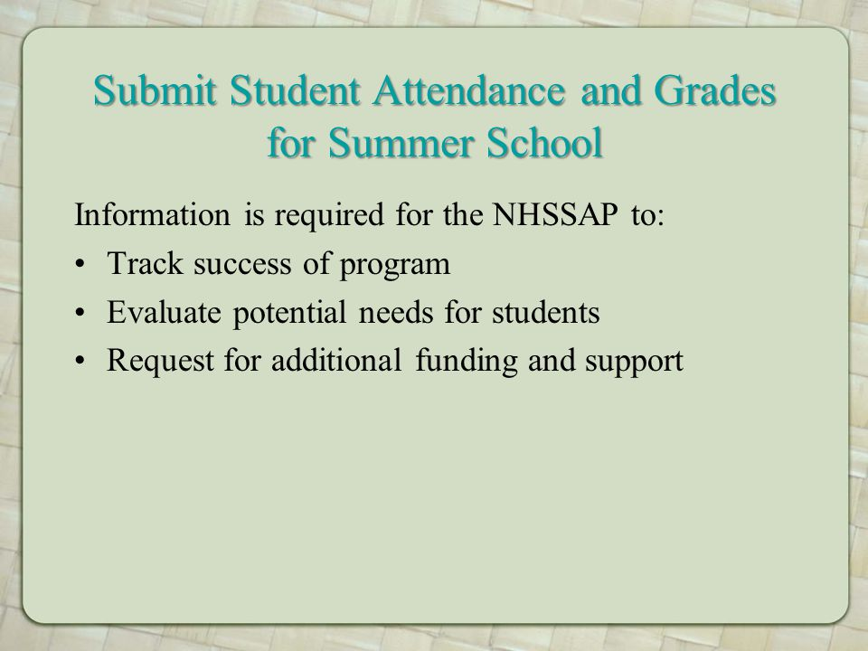 Submit Student Attendance and Grades for Summer School Information is required for the NHSSAP to: Track success of program Evaluate potential needs for students Request for additional funding and support