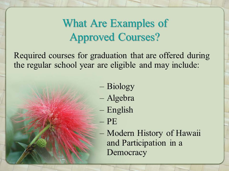 Required courses for graduation that are offered during the regular school year are eligible and may include: –Biology –Algebra –English –PE –Modern History of Hawaii and Participation in a Democracy What Are Examples of Approved Courses