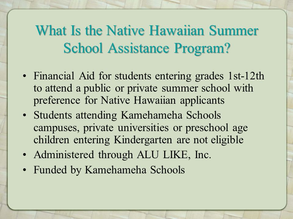 What Is the Native Hawaiian Summer School Assistance Program? Financial Aid for students entering grades 1st-12th to attend a public or private summer