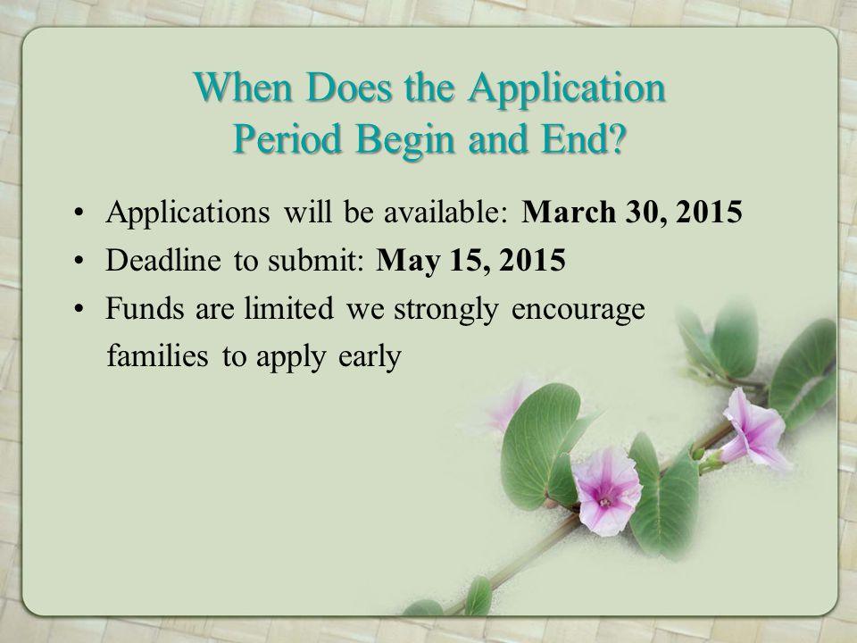 When Does the Application Period Begin and End? Applications will be available: March 30, 2015 Deadline to submit: May 15, 2015 Funds are limited we s