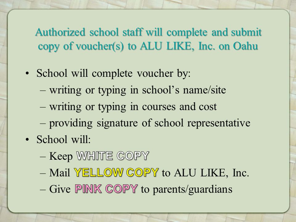 Authorized school staff will complete and submit copy of voucher(s) to ALU LIKE, Inc. on Oahu