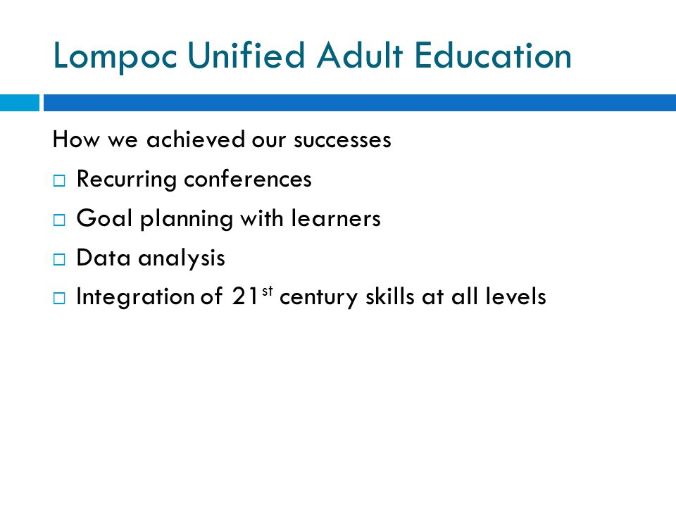 Lompoc Unified Adult Education How we achieved our successes  Recurring conferences  Goal planning with learners  Data analysis  Integration of 21 st century skills at all levels