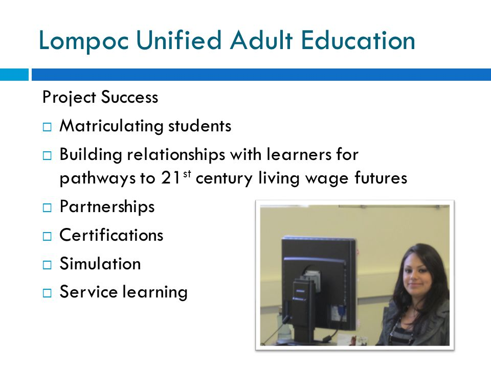 Lompoc Unified Adult Education Project Success  Matriculating students  Building relationships with learners for pathways to 21 st century living wage futures  Partnerships  Certifications  Simulation  Service learning