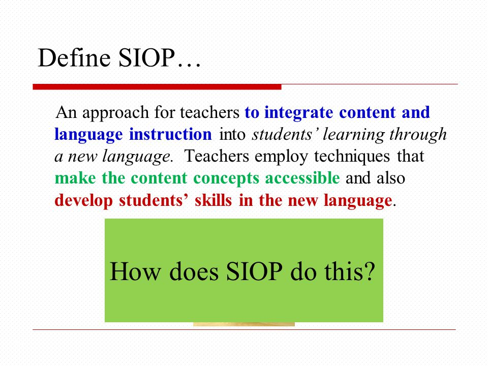Define SIOP… 14 An approach for teachers to integrate content and language instruction into students' learning through a new language.