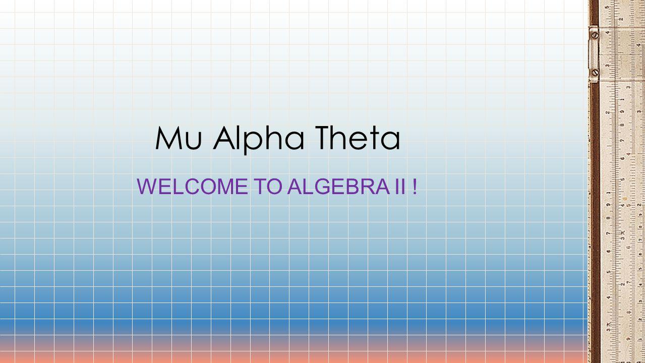 WELCOME TO ALGEBRA II ! Mu Alpha Theta
