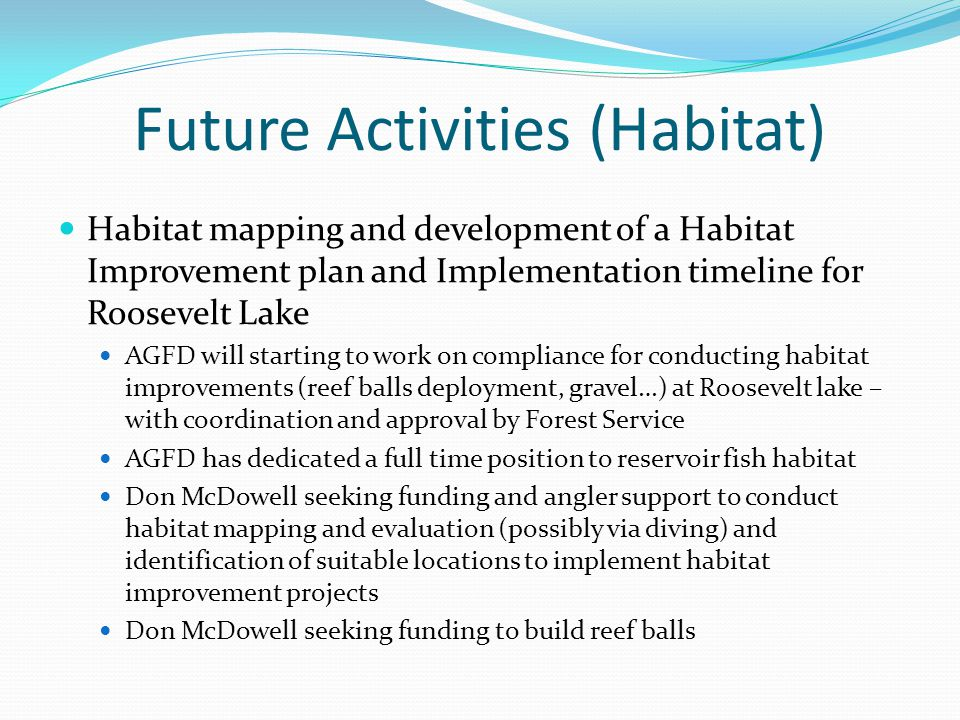 Future Activities (Habitat) Habitat mapping and development of a Habitat Improvement plan and Implementation timeline for Roosevelt Lake AGFD will sta