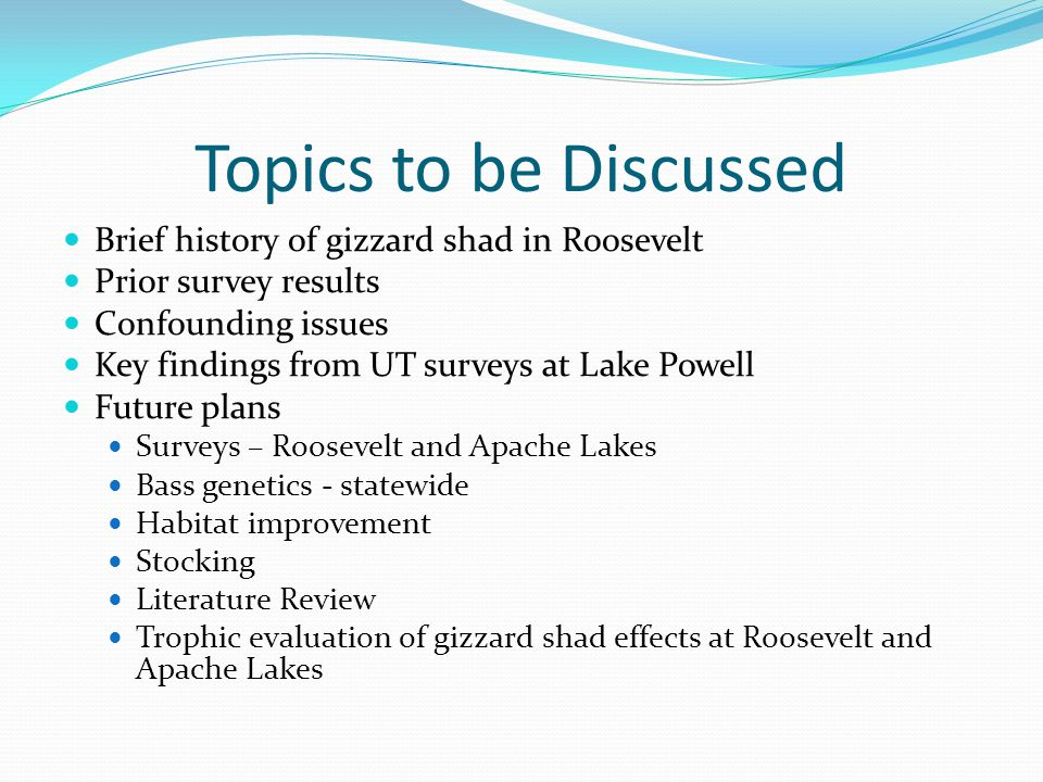 Topics to be Discussed Brief history of gizzard shad in Roosevelt Prior survey results Confounding issues Key findings from UT surveys at Lake Powell Future plans Surveys – Roosevelt and Apache Lakes Bass genetics - statewide Habitat improvement Stocking Literature Review Trophic evaluation of gizzard shad effects at Roosevelt and Apache Lakes