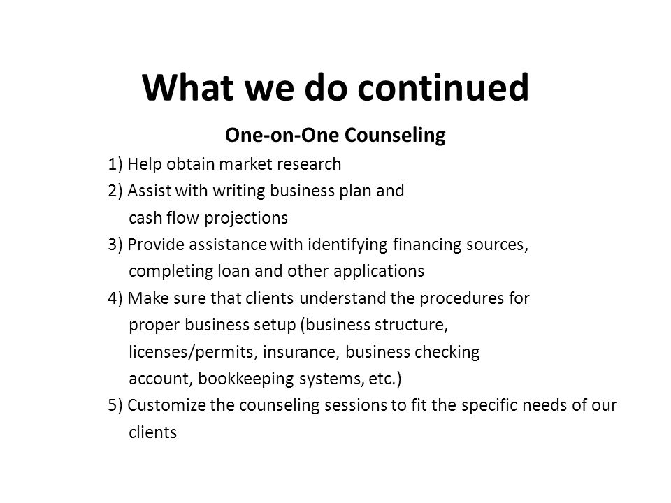 What we do continued One-on-One Counseling 1) Help obtain market research 2) Assist with writing business plan and cash flow projections 3) Provide assistance with identifying financing sources, completing loan and other applications 4) Make sure that clients understand the procedures for proper business setup (business structure, licenses/permits, insurance, business checking account, bookkeeping systems, etc.) 5) Customize the counseling sessions to fit the specific needs of our clients