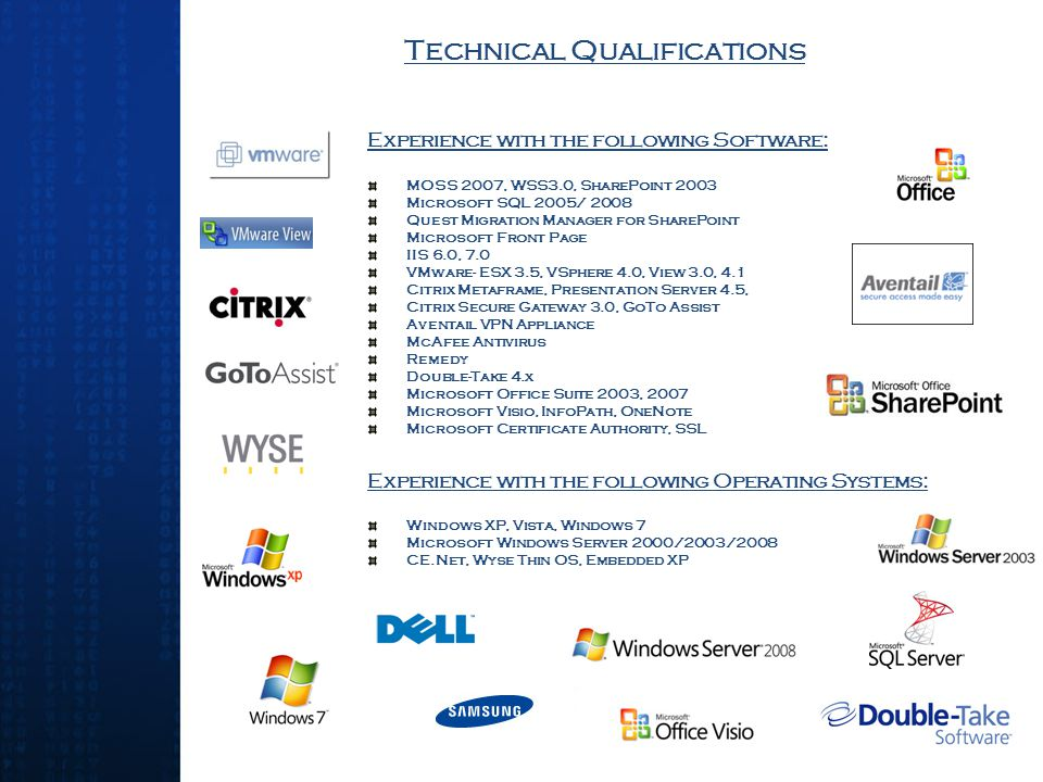 Technical Qualifications Experience with the following Software: MOSS 2007, WSS3.0, SharePoint 2003 Microsoft SQL 2005/ 2008 Quest Migration Manager for SharePoint Microsoft Front Page IIS 6.0, 7.0 VMware- ESX 3.5, VSphere 4.0, View 3.0, 4.1 Citrix Metaframe, Presentation Server 4.5, Citrix Secure Gateway 3.0, GoTo Assist Aventail VPN Appliance McAfee Antivirus Remedy Double-Take 4.x Microsoft Office Suite 2003, 2007 Microsoft Visio, InfoPath, OneNote Microsoft Certificate Authority, SSL Experience with the following Operating Systems: Windows XP, Vista, Windows 7 Microsoft Windows Server 2000/2003/2008 CE.Net, Wyse Thin OS, Embedded XP