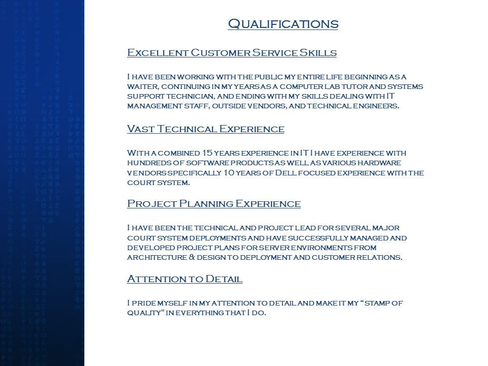 Qualifications Excellent Customer Service Skills I have been working with the public my entire life beginning as a waiter, continuing in my years as a computer lab tutor and systems support technician, and ending with my skills dealing with IT management staff, outside vendors, and technical engineers.