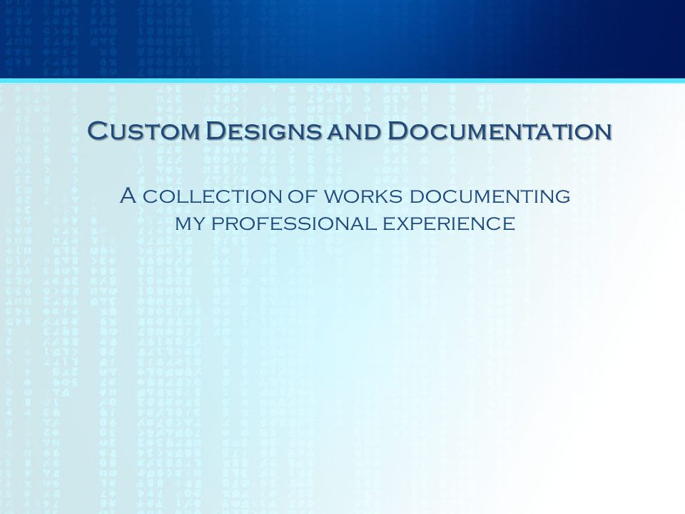 A collection of works documenting my professional experience Custom Designs and Documentation