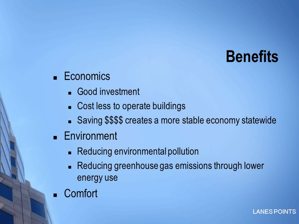 LANES POINTS Benefits Economics Good investment Cost less to operate buildings Saving $$$$ creates a more stable economy statewide Environment Reducing environmental pollution Reducing greenhouse gas emissions through lower energy use Comfort