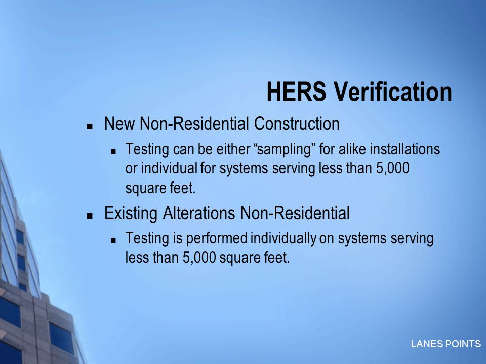 LANES POINTS HERS Verification New Non-Residential Construction Testing can be either sampling for alike installations or individual for systems serving less than 5,000 square feet.