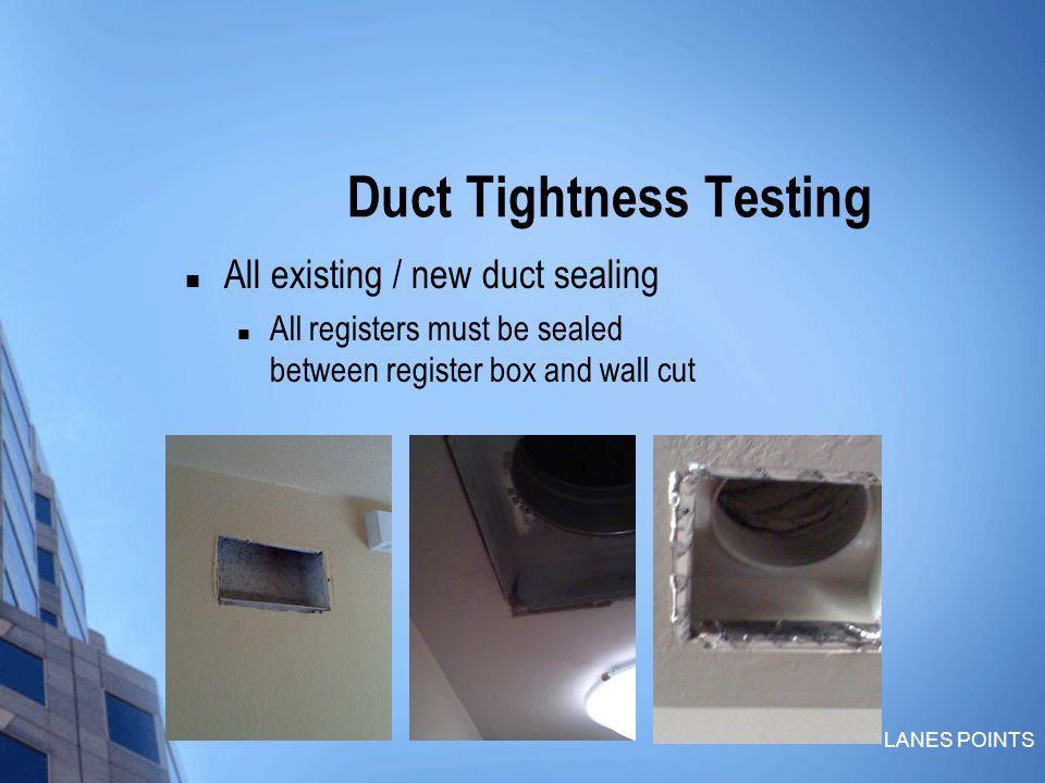 LANES POINTS Duct Tightness Testing All existing / new duct sealing All registers must be sealed between register box and wall cut