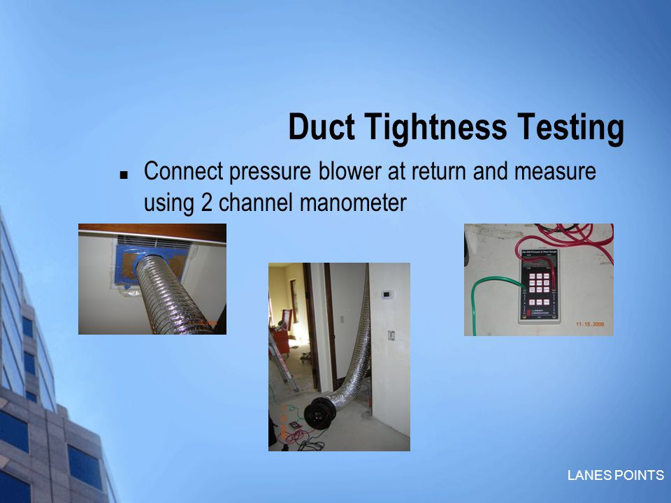 LANES POINTS Duct Tightness Testing Connect pressure blower at return and measure using 2 channel manometer