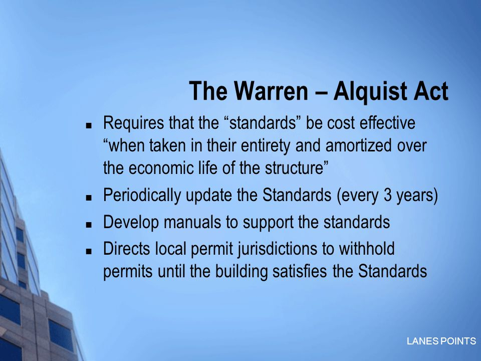 LANES POINTS The Warren – Alquist Act Requires that the standards be cost effective when taken in their entirety and amortized over the economic life of the structure Periodically update the Standards (every 3 years) Develop manuals to support the standards Directs local permit jurisdictions to withhold permits until the building satisfies the Standards