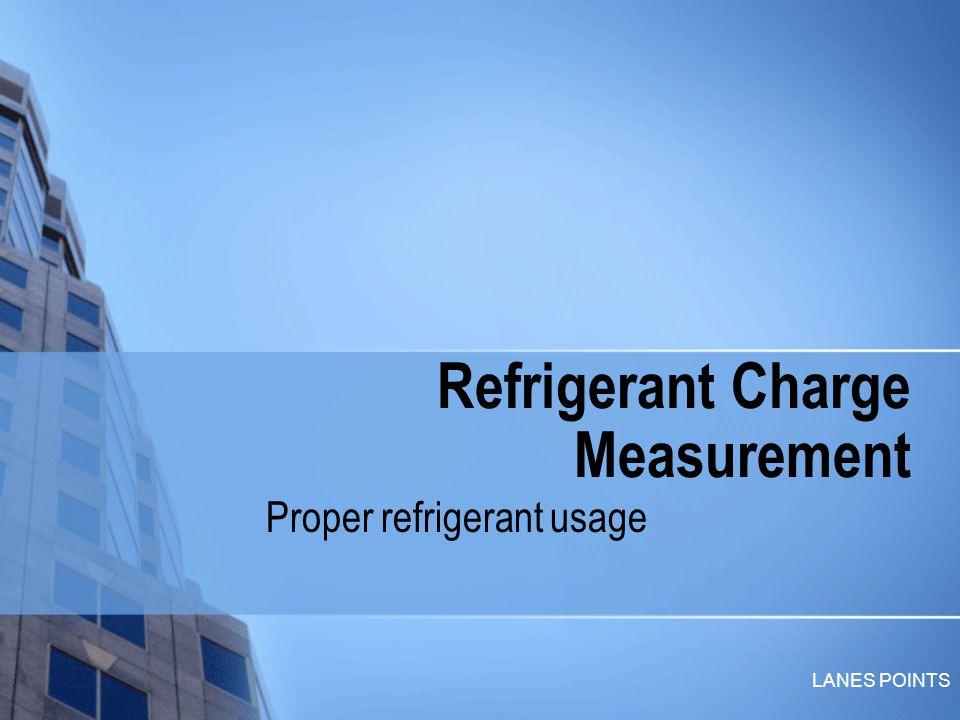 LANES POINTS Refrigerant Charge Measurement Proper refrigerant usage