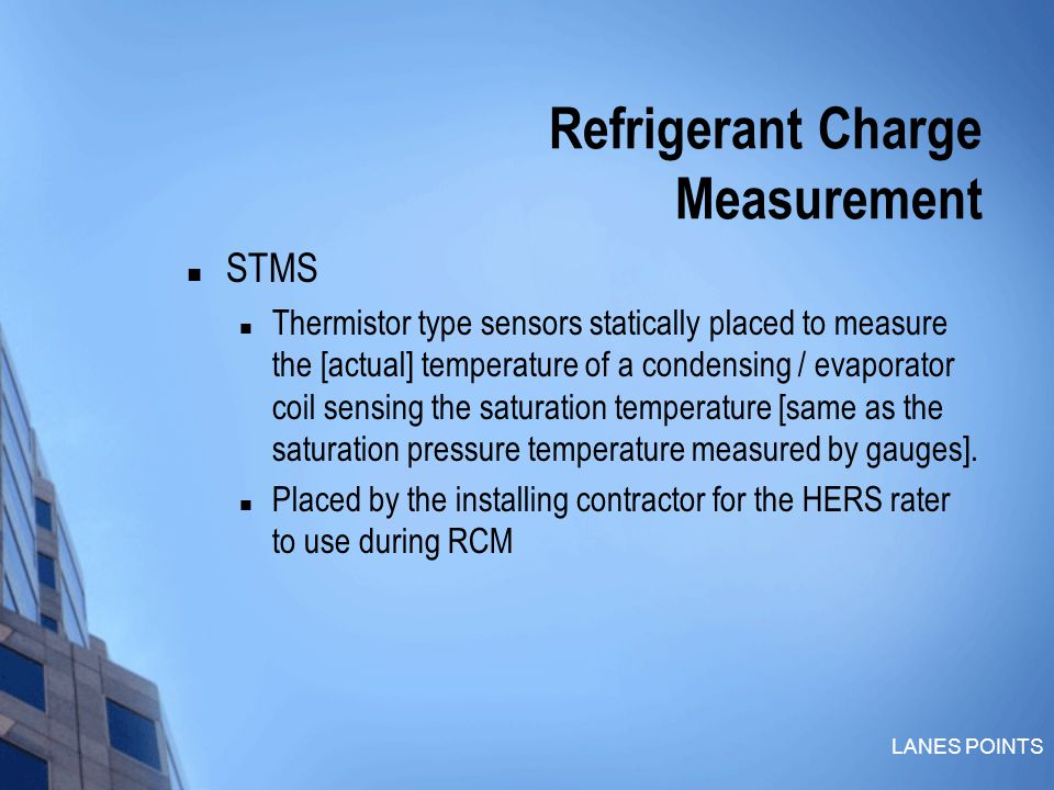 LANES POINTS Refrigerant Charge Measurement STMS Thermistor type sensors statically placed to measure the [actual] temperature of a condensing / evaporator coil sensing the saturation temperature [same as the saturation pressure temperature measured by gauges].