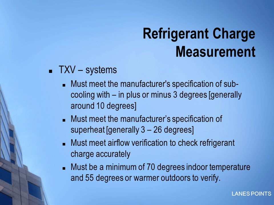 LANES POINTS Refrigerant Charge Measurement TXV – systems Must meet the manufacturer s specification of sub- cooling with – in plus or minus 3 degrees [generally around 10 degrees] Must meet the manufacturer's specification of superheat [generally 3 – 26 degrees] Must meet airflow verification to check refrigerant charge accurately Must be a minimum of 70 degrees indoor temperature and 55 degrees or warmer outdoors to verify.
