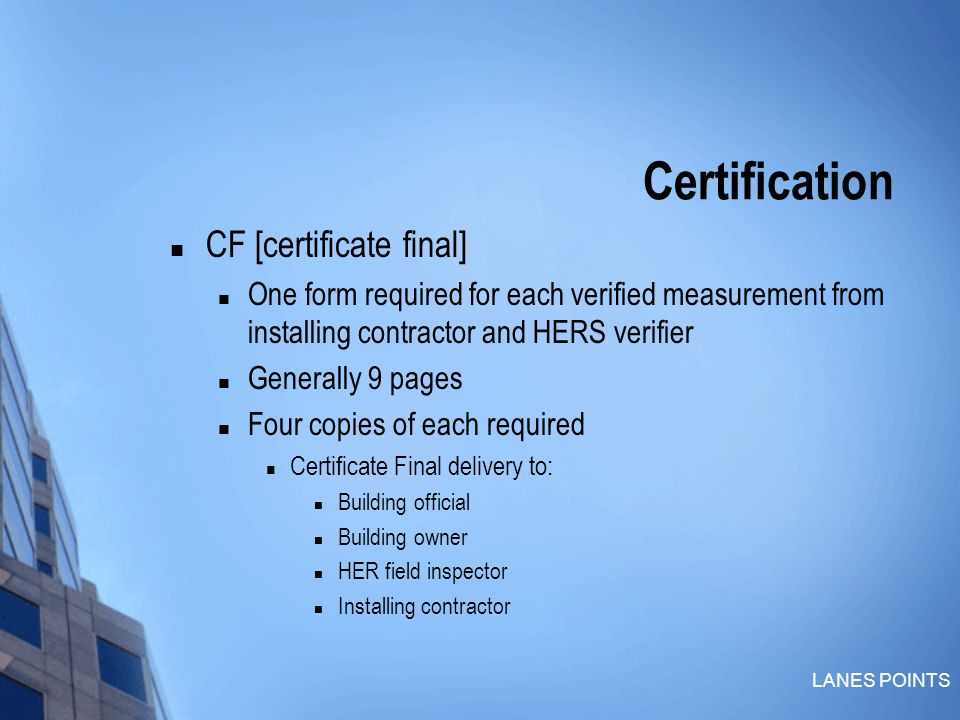 LANES POINTS Certification CF [certificate final] One form required for each verified measurement from installing contractor and HERS verifier Generally 9 pages Four copies of each required Certificate Final delivery to: Building official Building owner HER field inspector Installing contractor
