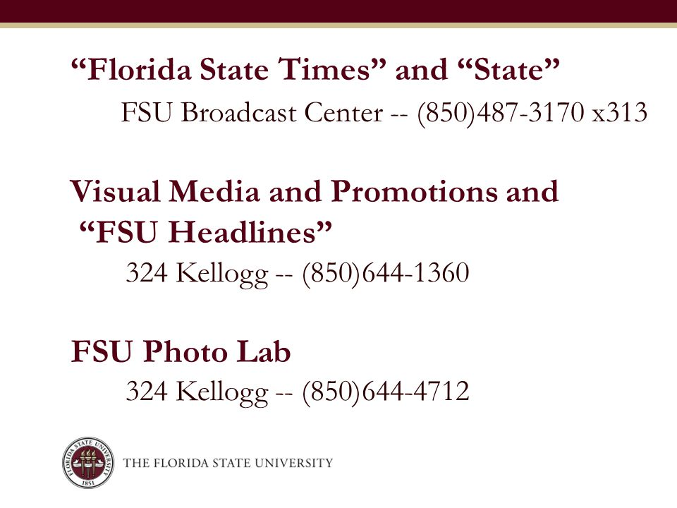 """Florida State Times"" and ""State"" 324 Kellogg -- (850)644-1360 FSU Photo Lab 324 Kellogg -- (850)644-4712 FSU Broadcast Center -- (850)487-3170 x313 V"