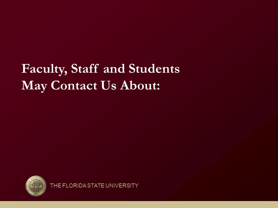 Faculty, Staff and Students May Contact Us About: THE FLORIDA STATE UNIVERSITY
