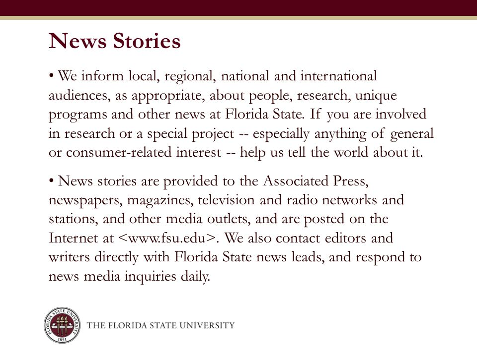 We inform local, regional, national and international audiences, as appropriate, about people, research, unique programs and other news at Florida Sta