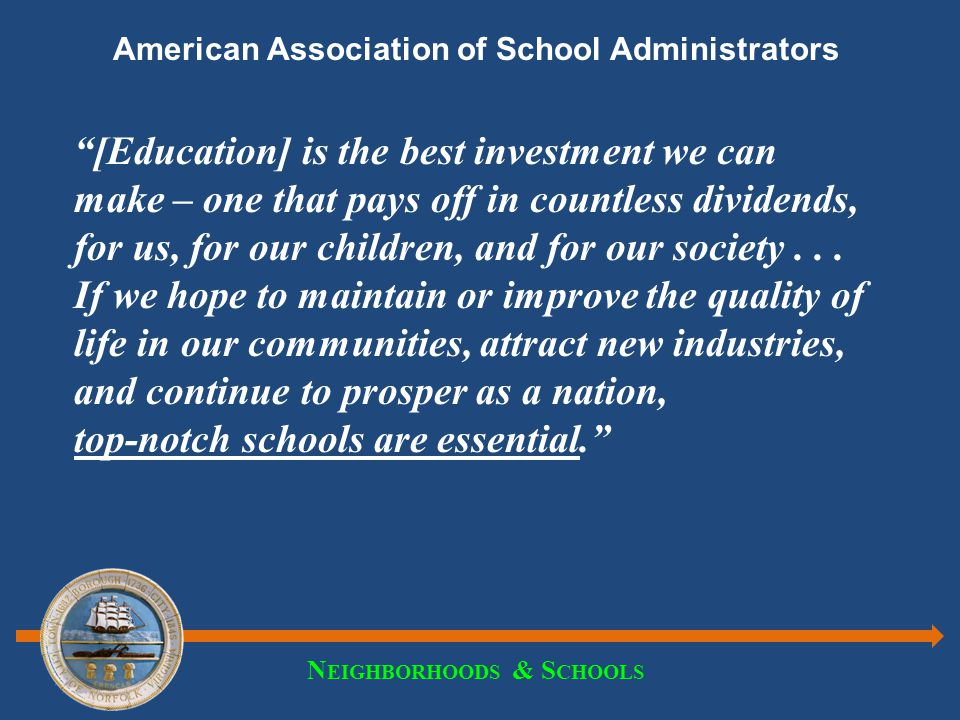 "N EIGHBORHOODS & S CHOOLS American Association of School Administrators ""[Education] is the best investment we can make – one that pays off in countle"