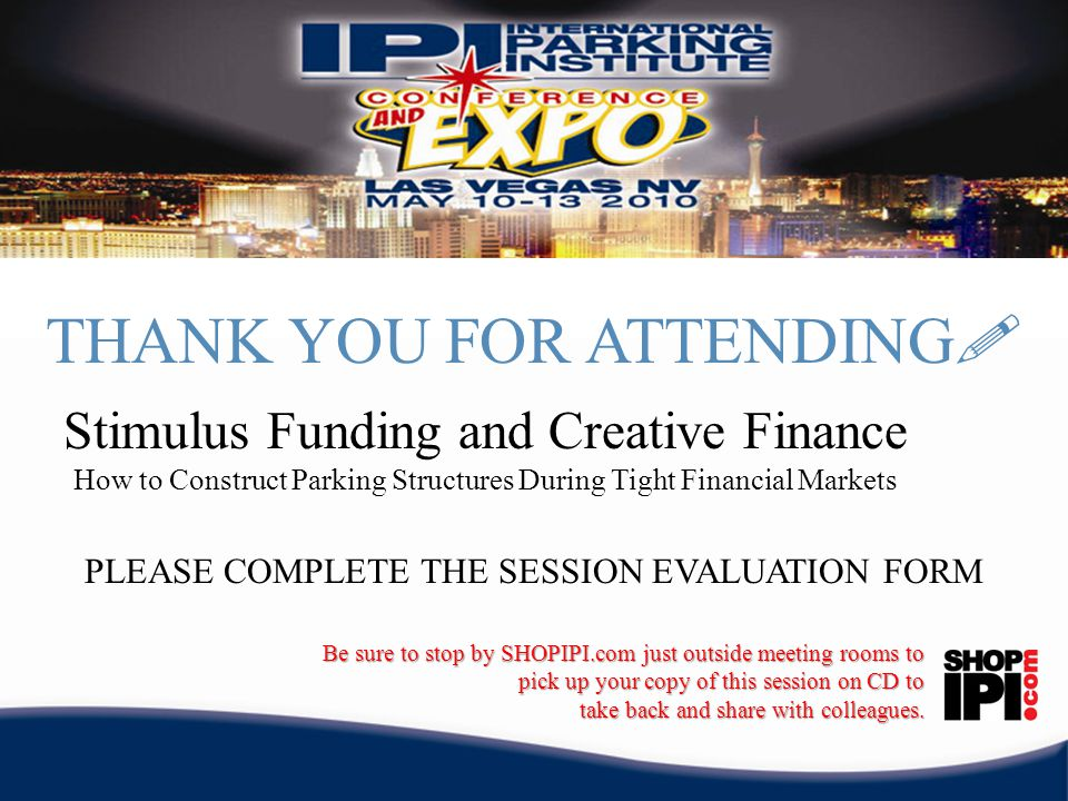 THANK YOU FOR ATTENDING ! PLEASE COMPLETE THE SESSION EVALUATION FORM Be sure to stop by SHOPIPI.com just outside meeting rooms to pick up your copy o