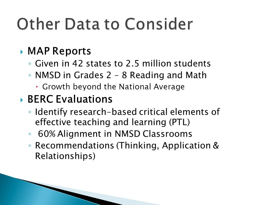  MAP Reports ◦ Given in 42 states to 2.5 million students ◦ NMSD in Grades 2 – 8 Reading and Math  Growth beyond the National Average  BERC Evaluations ◦ Identify research-based critical elements of effective teaching and learning (PTL) ◦ 60% Alignment in NMSD Classrooms ◦ Recommendations (Thinking, Application & Relationships)