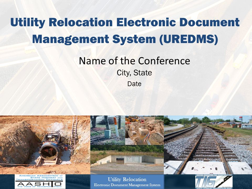 Utility Relocation Electronic Document Management System (UREDMS) Name of the Conference City, State Date Utility Relocation Electronic Document Manag
