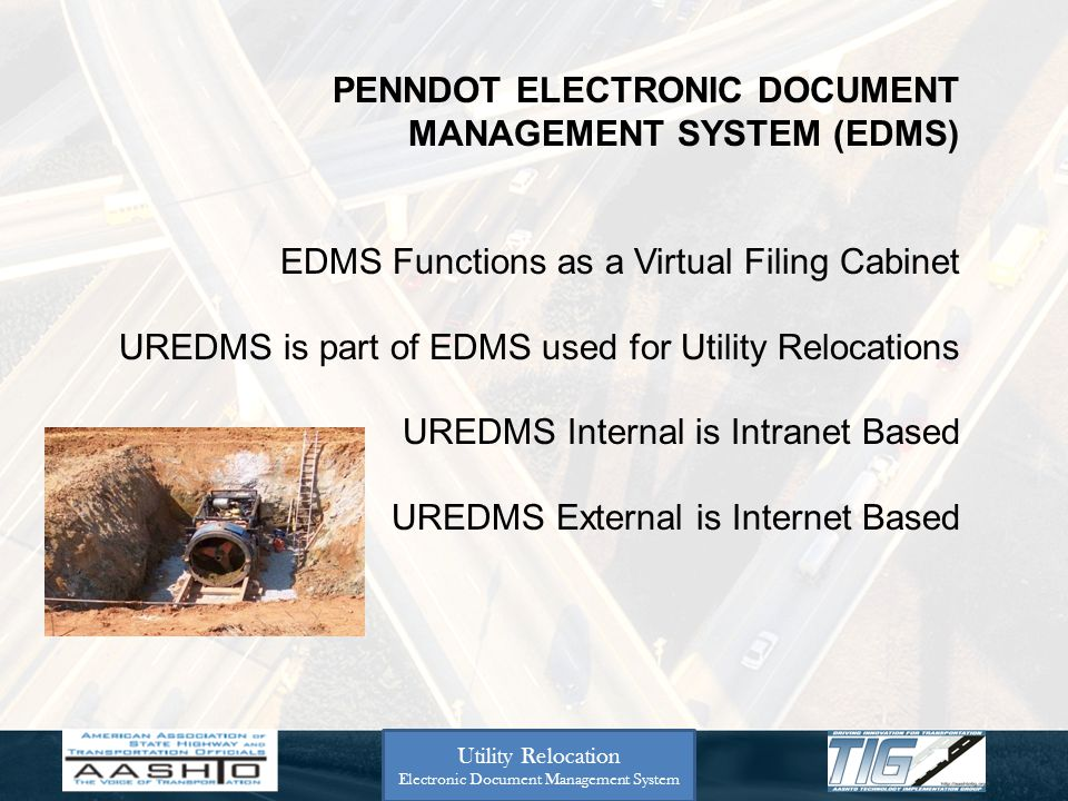 Utility Relocation Electronic Document Management System PENNDOT ELECTRONIC DOCUMENT MANAGEMENT SYSTEM (EDMS) EDMS Functions as a Virtual Filing Cabinet UREDMS is part of EDMS used for Utility Relocations UREDMS Internal is Intranet Based UREDMS External is Internet Based