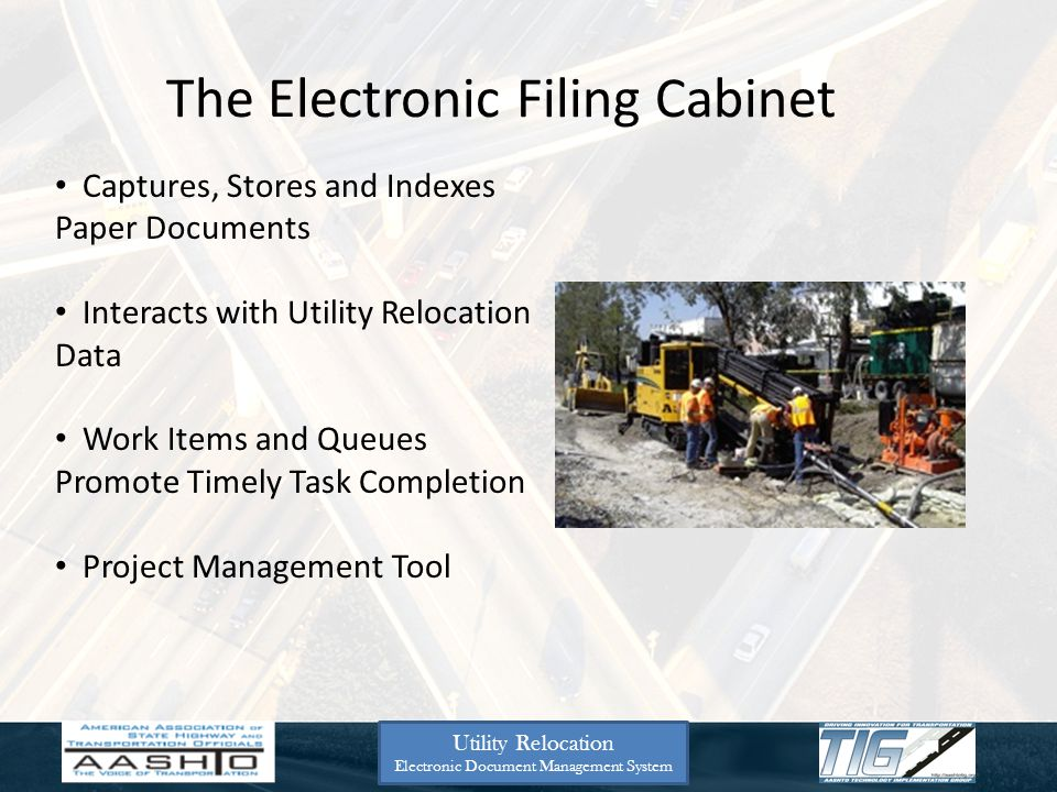 Utility Relocation Electronic Document Management System The Electronic Filing Cabinet Captures, Stores and Indexes Paper Documents Interacts with Utility Relocation Data Work Items and Queues Promote Timely Task Completion Project Management Tool