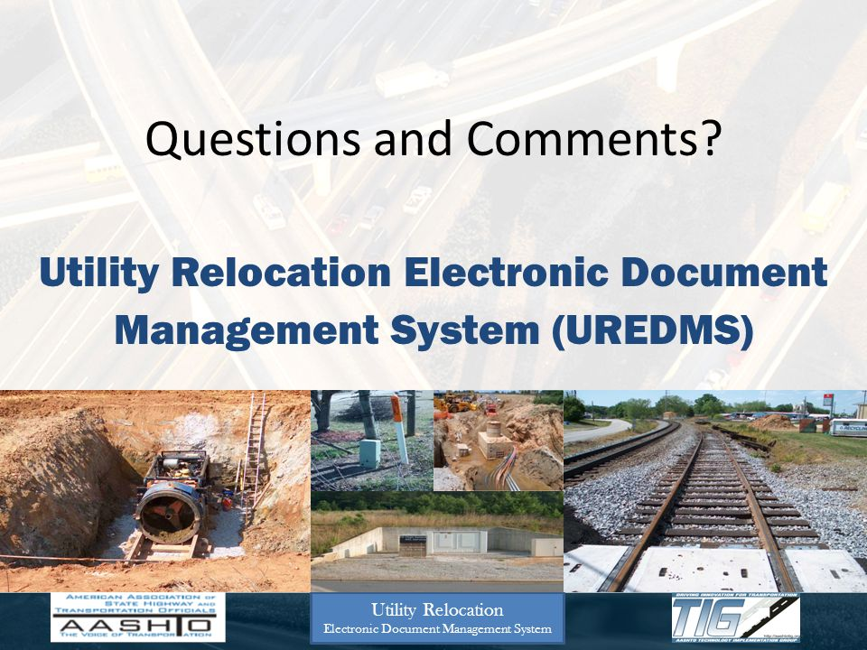 Questions and Comments? Utility Relocation Electronic Document Management System Utility Relocation Electronic Document Management System (UREDMS)