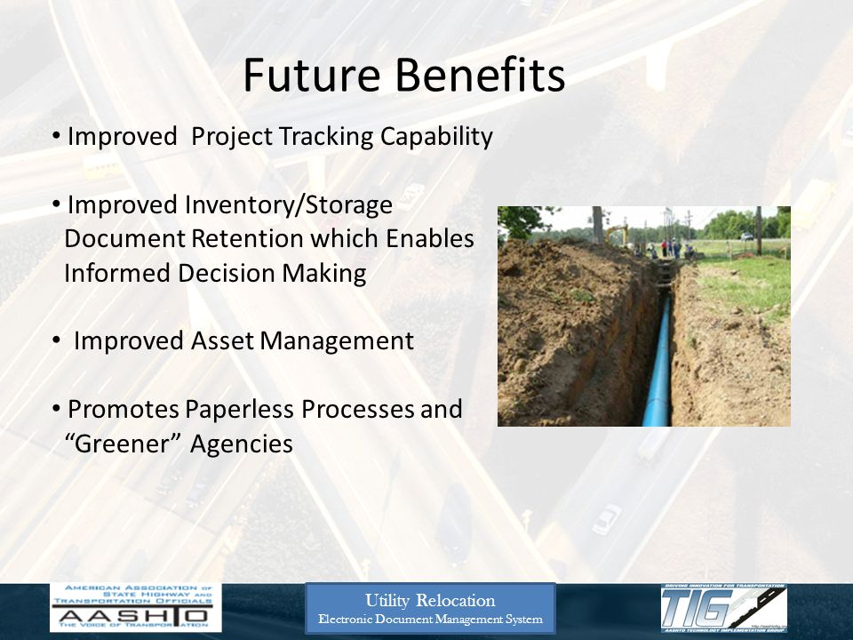 Future Benefits Improved Project Tracking Capability Improved Inventory/Storage Document Retention which Enables Informed Decision Making Improved Asset Management Promotes Paperless Processes and Greener Agencies Utility Relocation Electronic Document Management System