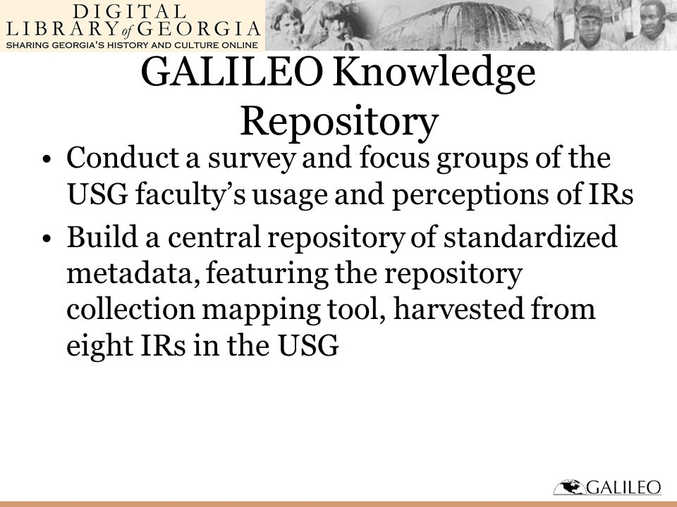 GALILEO Knowledge Repository Conduct a survey and focus groups of the USG faculty's usage and perceptions of IRs Build a central repository of standardized metadata, featuring the repository collection mapping tool, harvested from eight IRs in the USG