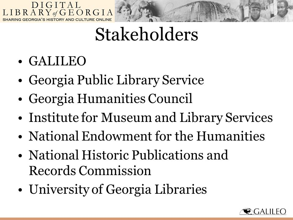 Stakeholders GALILEO Georgia Public Library Service Georgia Humanities Council Institute for Museum and Library Services National Endowment for the Humanities National Historic Publications and Records Commission University of Georgia Libraries